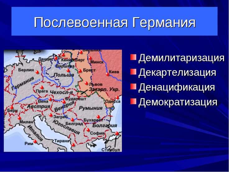 Послевоенная Германия Демилитаризация Декартелизация Денацификация Демократиз...