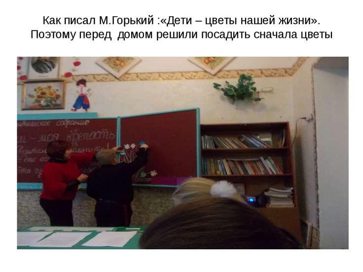 Как писал М.Горький :«Дети – цветы нашей жизни». Поэтому перед домом решили п...