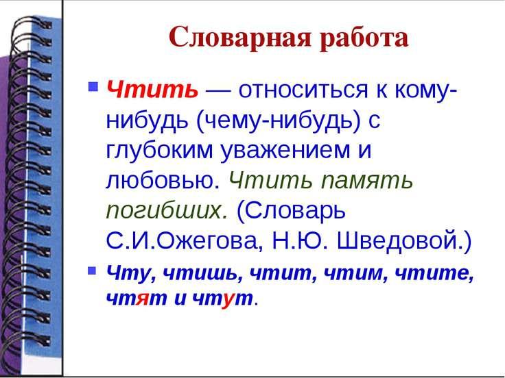 Словарная работа Чтить — относиться к кому-нибудь (чему-нибудь) с глубоким ув...