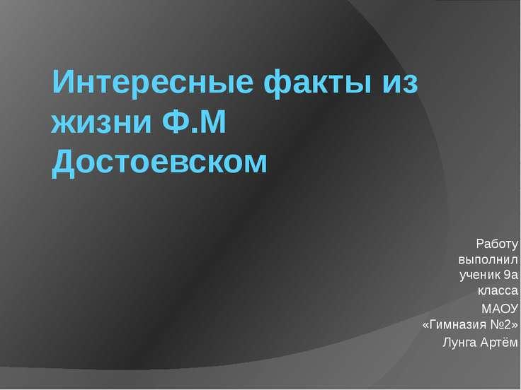 Интересные факты из жизни Ф.М Достоевском Работу выполнил ученик 9а класса МА...