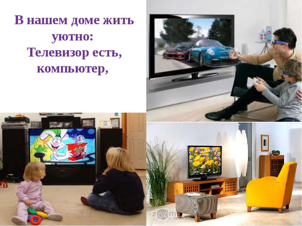 В нашем доме жить уютно: Телевизор есть, компьютер,