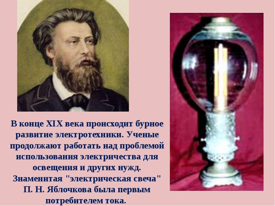 В конце XIX века происходит бурное развитие электротехники. Ученые продолжают...