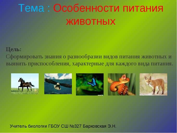 Тема : Особенности питания животных Цель: Сформировать знания о разнообразии...