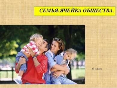 СЕМЬЯ-ЯЧЕЙКА ОБЩЕСТВА. 6 класс
