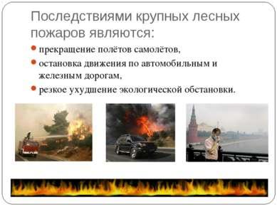 Последствиями крупных лесных пожаров являются: прекращение полётов самолётов,...