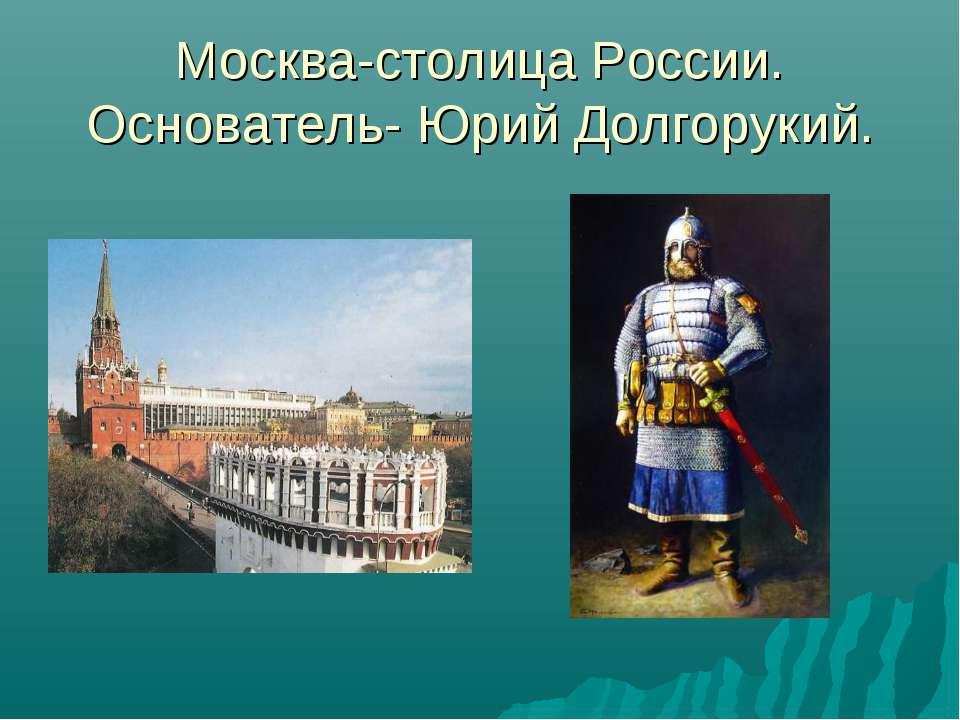 Москва-столица России. Основатель- Юрий Долгорукий.