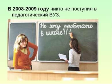 В 2008-2009 году никто не поступил в педагогический ВУЗ.