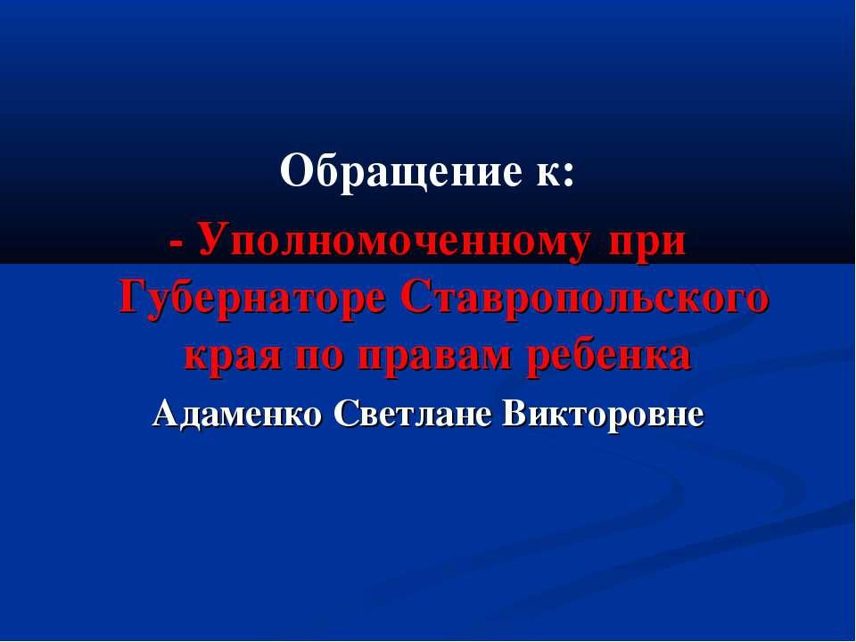 Обращение к: - Уполномоченному при Губернаторе Ставропольского края по правам...