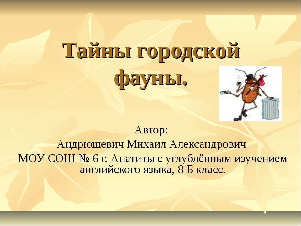 Тайны городской фауны. Автор: Андрюшевич Михаил Александрович МОУ СОШ № 6 г. ...