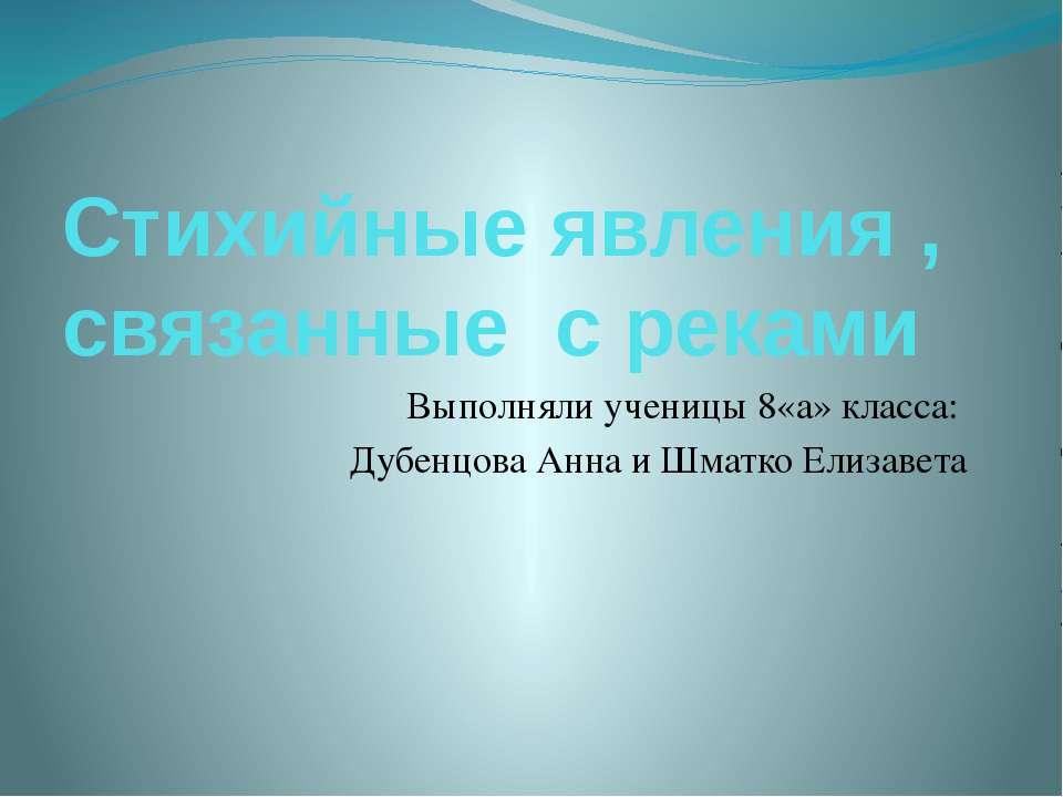 Стихийные явления , связанные с реками Выполняли ученицы 8«а» класса: Дубенцо...