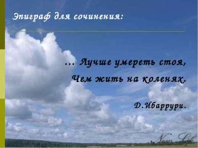 Эпиграф для сочинения: … Лучше умереть стоя, Чем жить на коленях. Д.Ибаррури.