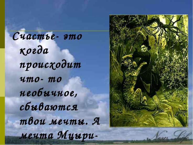 Счастье- это когда происходит что- то необычное, сбываются твои мечты. А мечт...