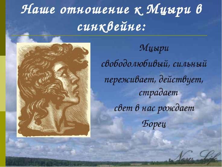 Наше отношение к Мцыри в синквейне: Мцыри свободолюбивый, сильный переживает,...
