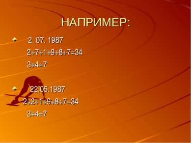НАПРИМЕР: 2. 07. 1987 2+7+1+9+8+7=34 3+4=7 22.05.1987 2+2+1+9+8+7=34 3+4=7