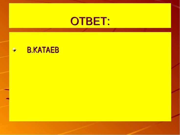 ОТВЕТ: В.КАТАЕВ