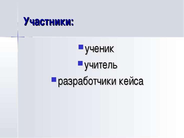 Участники: ученик учитель разработчики кейса