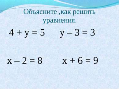 Объясните ,как решить уравнения. 4 + у = 5 у – 3 = 3 х – 2 = 8 х + 6 = 9