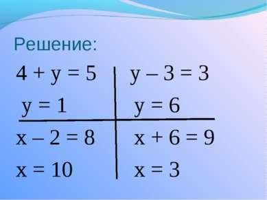 Решение: 4 + у = 5 у – 3 = 3 у = 1 у = 6 х – 2 = 8 х + 6 = 9 х = 10 х = 3