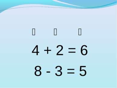 ❆ ❆ ❆ 4 + 2 = 6 8 - 3 = 5