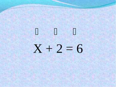 ❆ ❆ ❆ Х + 2 = 6