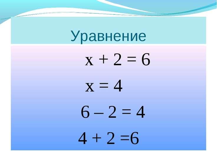 Уравнение х + 2 = 6 х = 4 6 – 2 = 4 4 + 2 =6