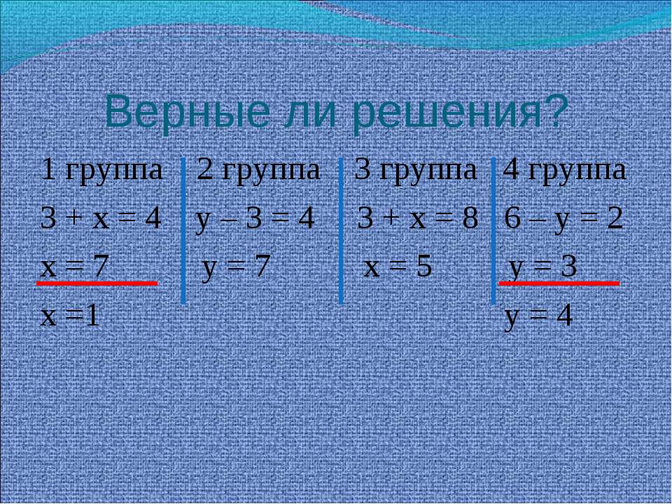 Верные ли решения? 1 группа 2 группа 3 группа 4 группа 3 + х = 4 у – 3 = 4 3 ...