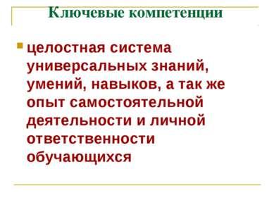 Ключевые компетенции целостная система универсальных знаний, умений, навыков,...
