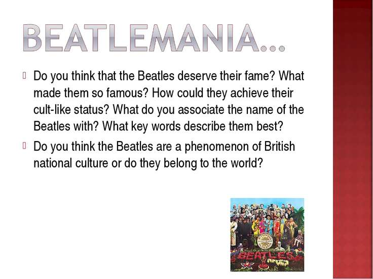 Do you think that the Beatles deserve their fame? What made them so famous? H...