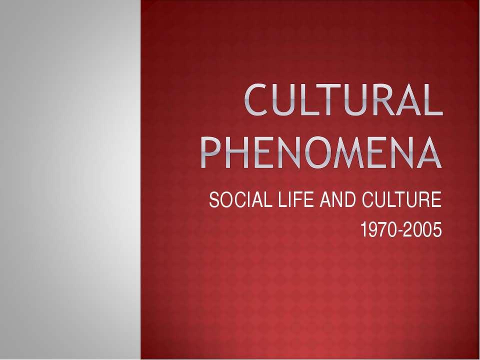SOCIAL LIFE AND CULTURE 1970-2005