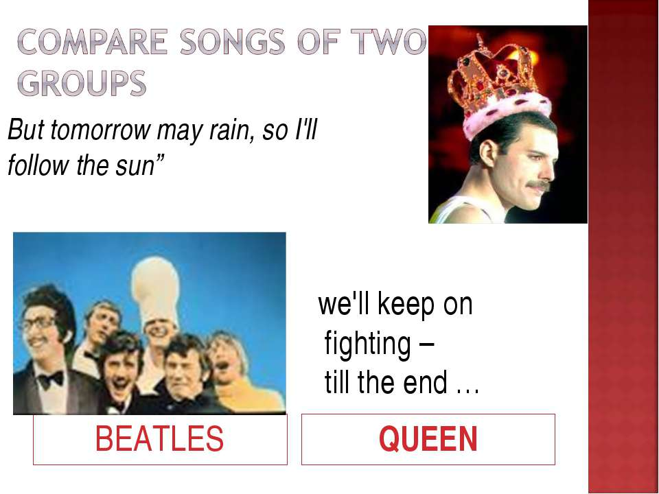 "BEATLES QUEEN But tomorrow may rain, so I'll follow the sun"" we'll keep on fi..."