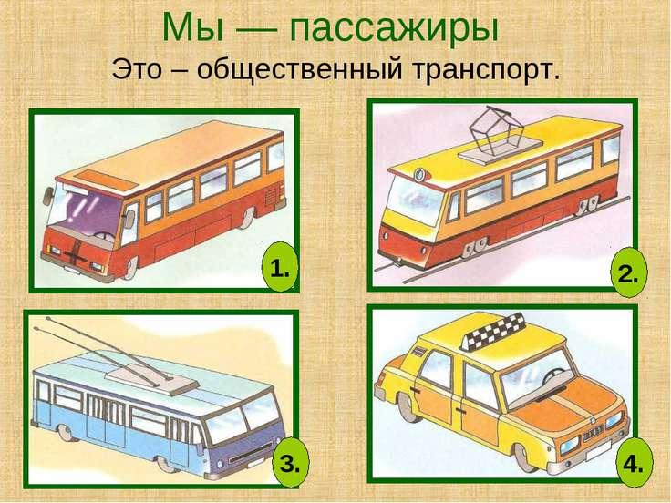 Мы — пассажиры Это – общественный транспорт. 1. 2. 3. 4.