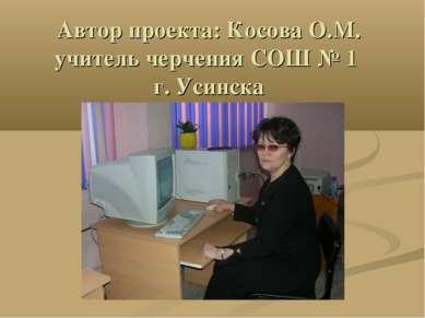 Автор проекта: Косова О.М. учитель черчения СОШ № 1 г. Усинска