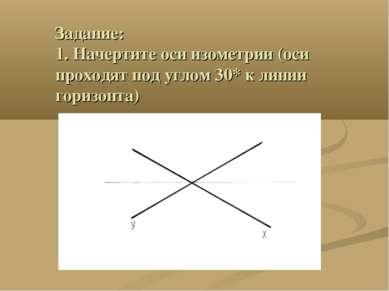 Задание: 1. Начертите оси изометрии (оси проходят под углом 30* к линии гориз...
