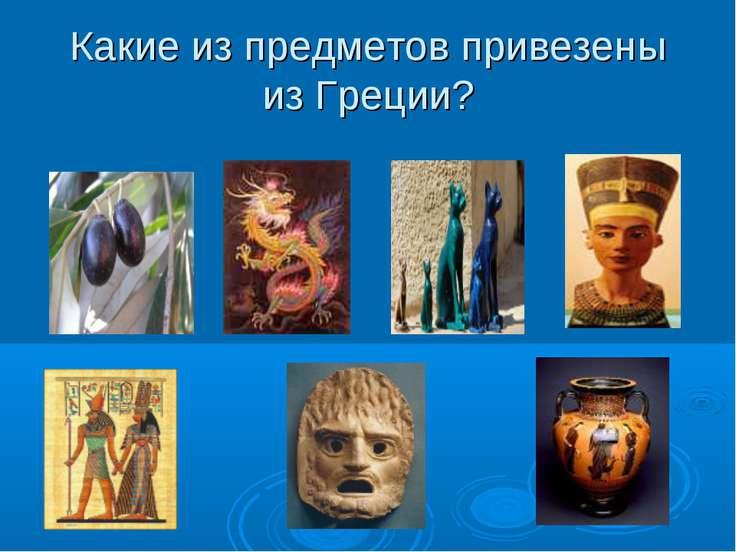 Какие из предметов привезены из Греции?