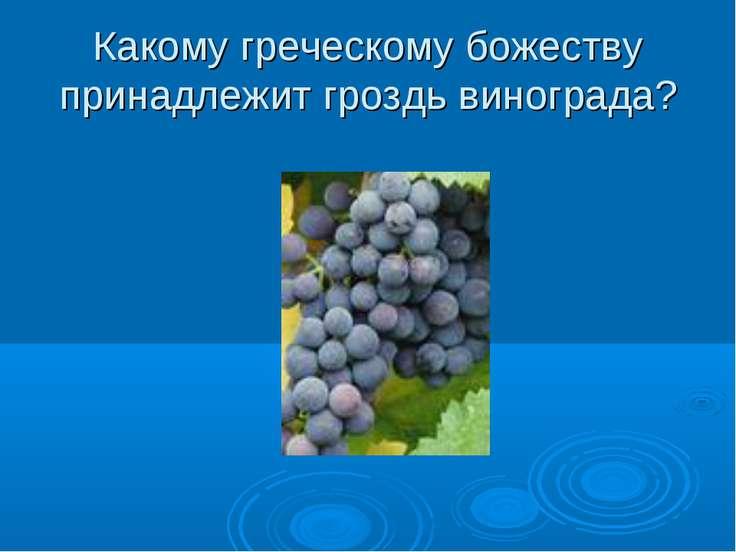 Какому греческому божеству принадлежит гроздь винограда?