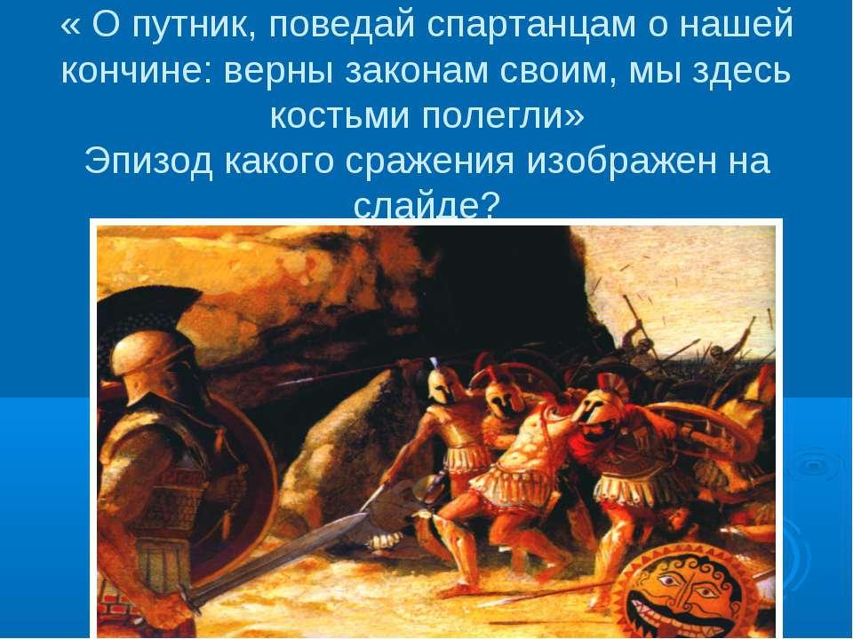 « О путник, поведай спартанцам о нашей кончине: верны законам своим, мы здесь...
