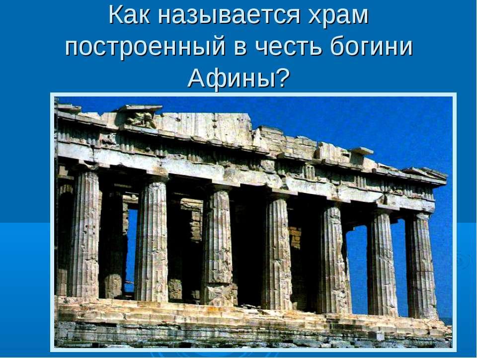 Как называется храм построенный в честь богини Афины?
