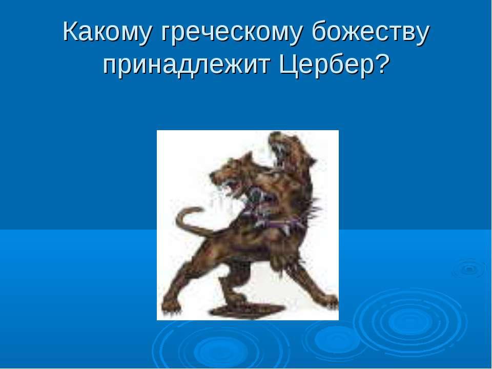 Какому греческому божеству принадлежит Цербер?