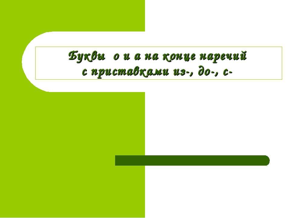 Буквы о и а на конце наречий с приставками из-, до-, с-