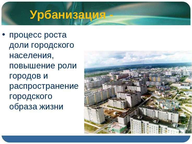 Урбанизация - процесс роста доли городского населения, повышение роли городов...