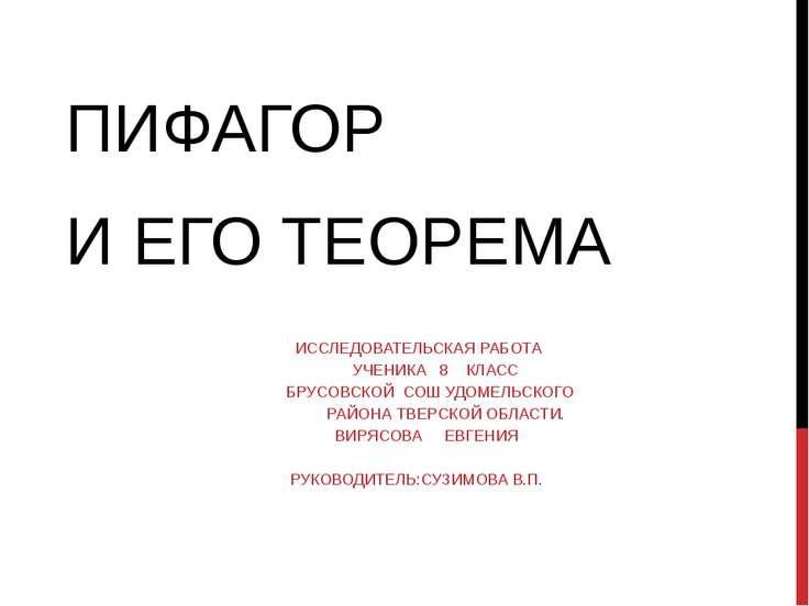 ПИФАГОР И ЕГО ТЕОРЕМА ИССЛЕДОВАТЕЛЬСКАЯ РАБОТА УЧЕНИКА 8 КЛАСС БРУСОВСКОЙ СОШ...