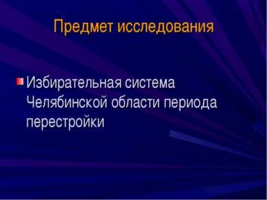 Предмет исследования Избирательная система Челябинской области периода перест...
