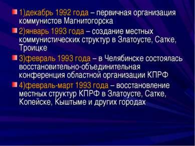 1)декабрь 1992 года – первичная организация коммунистов Магнитогорска 2)январ...