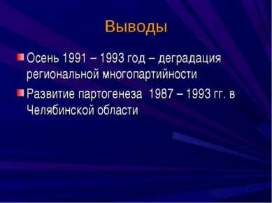 Выводы Осень 1991 – 1993 год – деградация региональной многопартийности Разви...