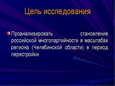 Цель исследования Проанализировать становление российской многопартийности в ...
