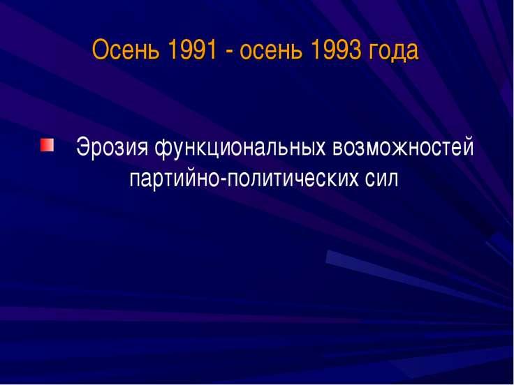 Осень 1991 - осень 1993 года Эрозия функциональных возможностей партийно-поли...