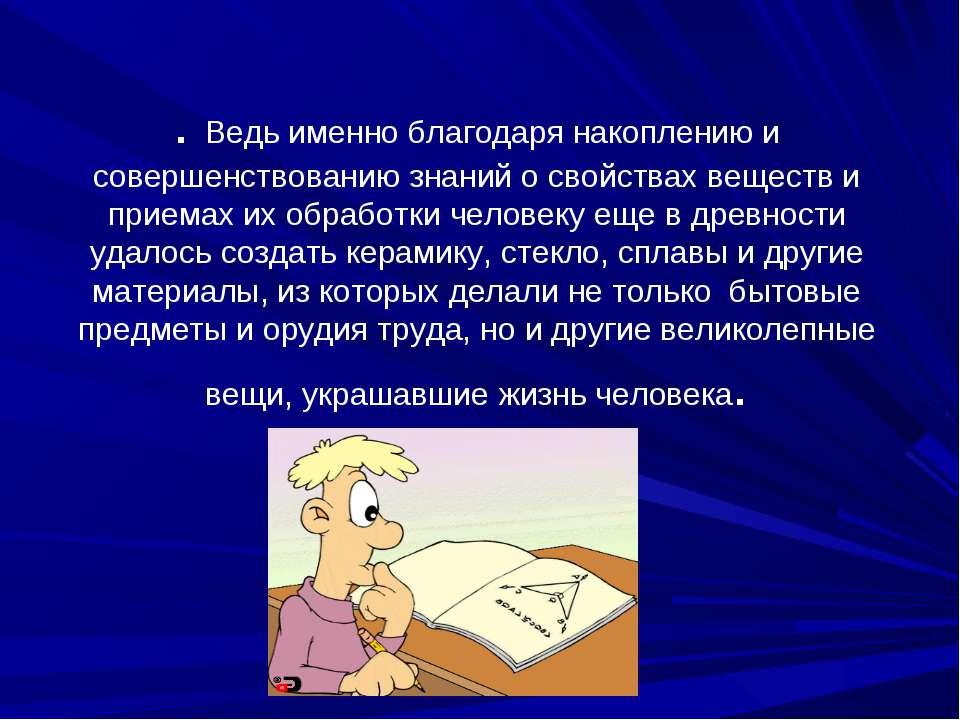 . Ведь именно благодаря накоплению и совершенствованию знаний о свойствах вещ...