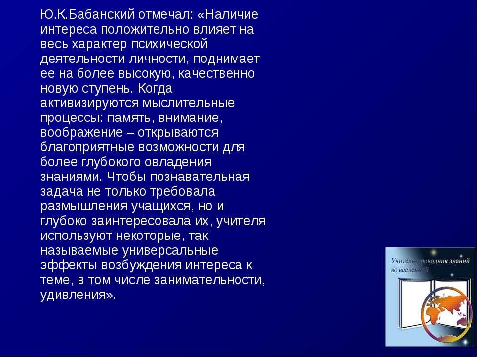 Ю.К.Бабанский отмечал: «Наличие интереса положительно влияет на весь характер...