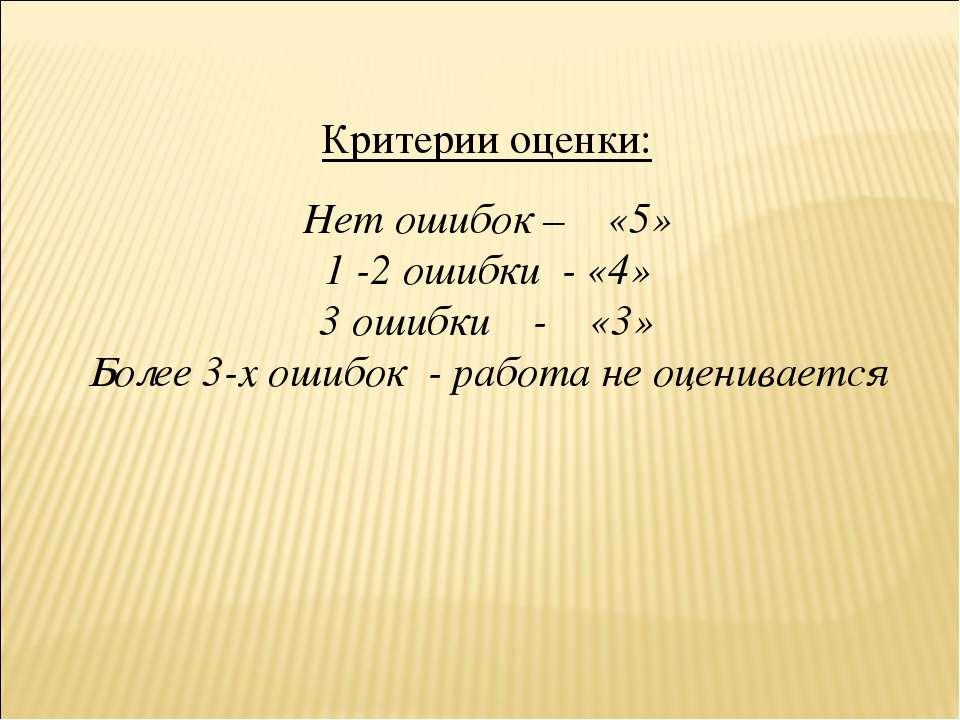 Критерии оценки: Нет ошибок – «5» 1 -2 ошибки - «4» 3 ошибки - «3» Более 3-х ...