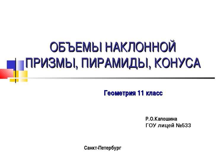 ОБЪЕМЫ НАКЛОННОЙ ПРИЗМЫ, ПИРАМИДЫ, КОНУСА Геометрия 11 класс Р.О.Калошина ГОУ...